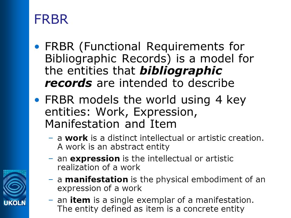FRBR FRBR (Functional Requirements for Bibliographic Records) is a model for the entities that bibliographic records are intended to describe FRBR mod