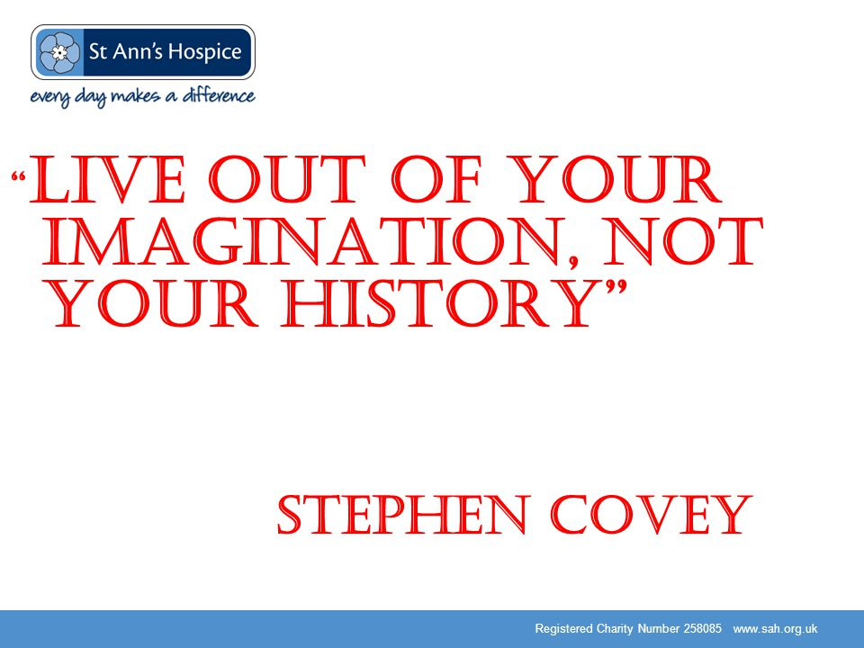 Registered Charity Number 258085 www.sah.org.uk Live out of your imagination, not your history Stephen Covey