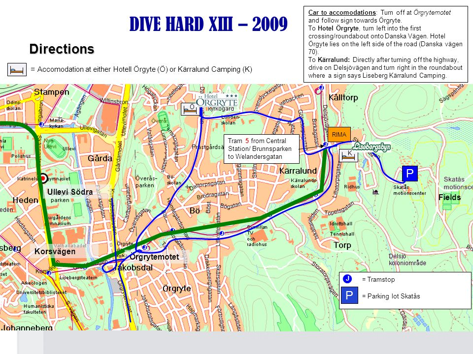 RIMA DIVE HARD XIII – 2009 Tram 5 from Central Station/ Brunnsparken to Welandersgatan Korsvägen Fields Örgrytemotet J = Tramstop P = Parking lot Skat