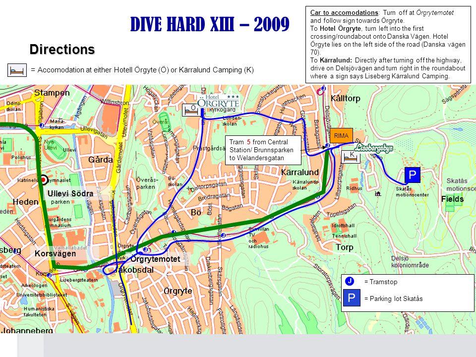 RIMA DIVE HARD XIII – 2009 Tram 5 from Central Station/ Brunnsparken to Welandersgatan Korsvägen Fields Örgrytemotet J = Tramstop P = Parking lot Skatås = Accomodation at either Hotell Örgyte (Ö) or Kärralund Camping (K) P Ullevi Södra Car to accomodations: Turn off at Örgrytemotet and follow sign towards Örgryte.