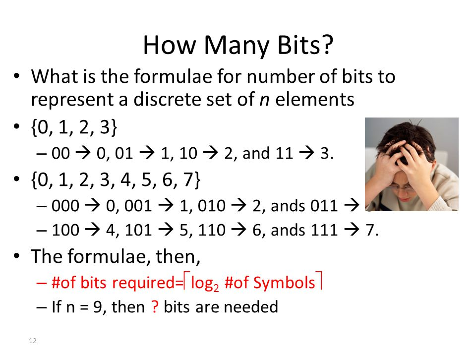12 How Many Bits? What is the formulae for number of bits to represent a discrete set of n elements {0, 1, 2, 3} – 00  0, 01  1, 10  2, and 11  3.
