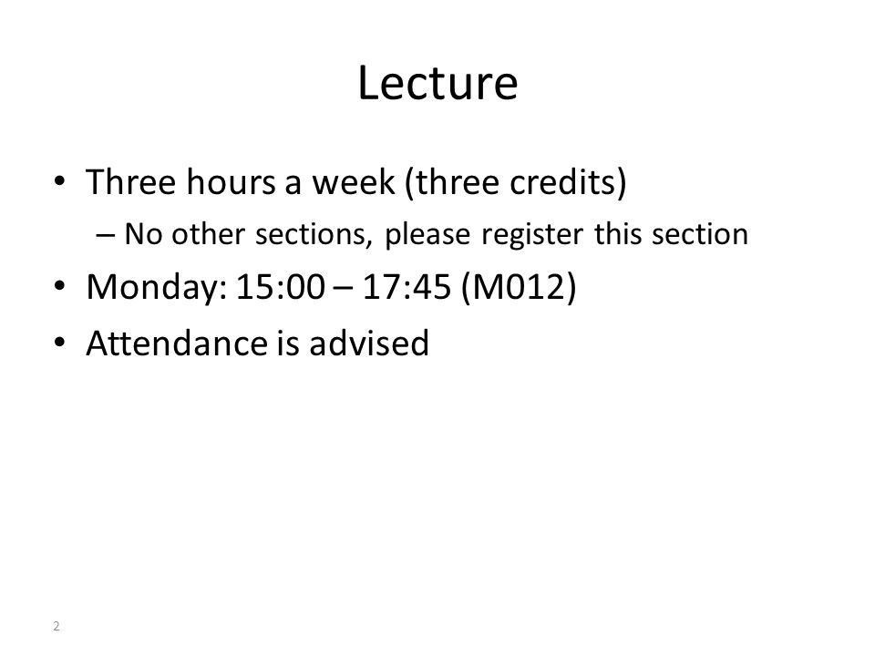 2 Lecture Three hours a week (three credits) – No other sections, please register this section Monday: 15:00 – 17:45 (M012) Attendance is advised
