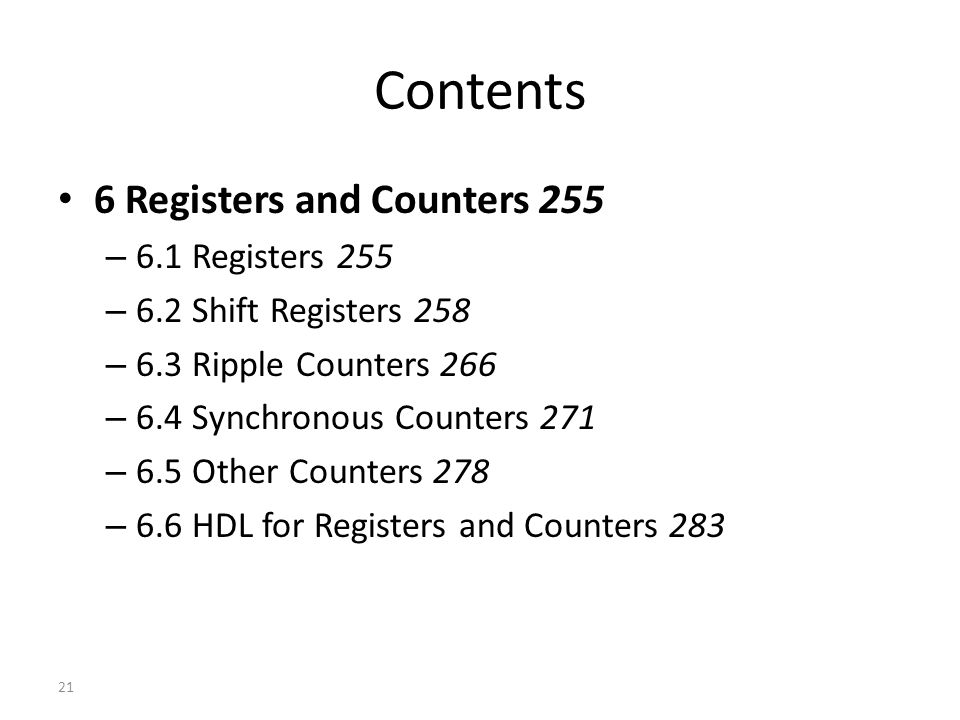Contents 6 Registers and Counters 255 – 6.1 Registers 255 – 6.2 Shift Registers 258 – 6.3 Ripple Counters 266 – 6.4 Synchronous Counters 271 – 6.5 Other Counters 278 – 6.6 HDL for Registers and Counters