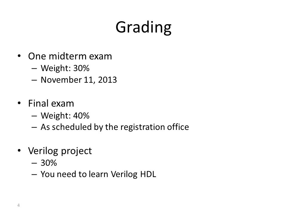 4 Grading One midterm exam – Weight: 30% – November 11, 2013 Final exam – Weight: 40% – As scheduled by the registration office Verilog project – 30%