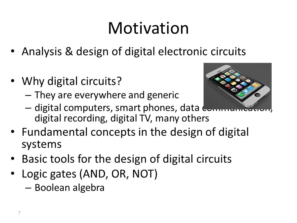 7 Motivation Analysis & design of digital electronic circuits Why digital circuits? – They are everywhere and generic – digital computers, smart phone