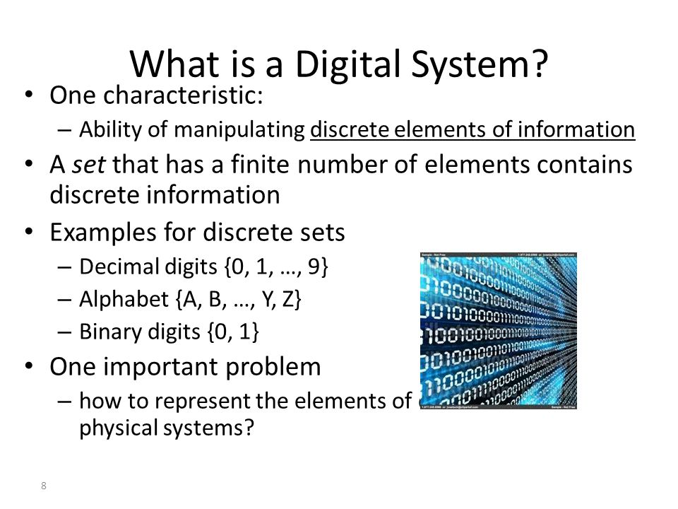 8 What is a Digital System? One characteristic: – Ability of manipulating discrete elements of information A set that has a finite number of elements