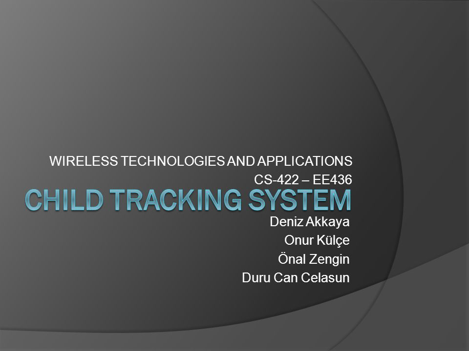 WIRELESS TECHNOLOGIES AND APPLICATIONS CS-422 – EE436 Deniz Akkaya Onur Külçe Önal Zengin Duru Can Celasun