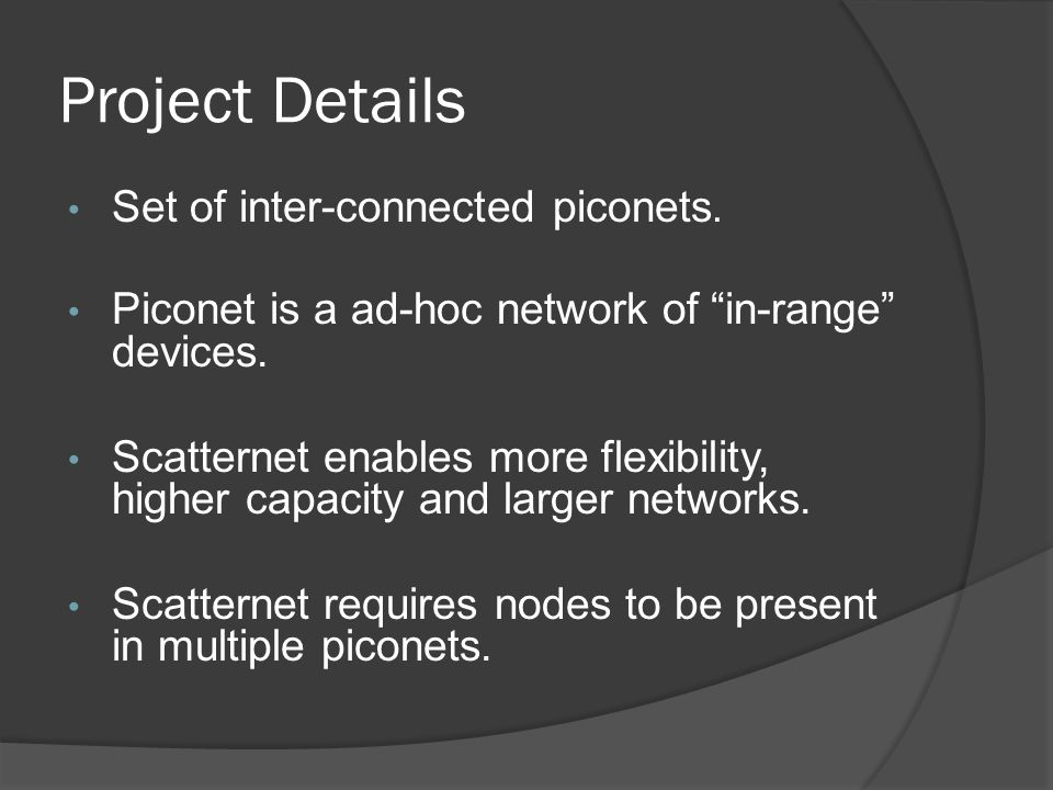 Project Details Set of inter-connected piconets. Piconet is a ad-hoc network of in-range devices.