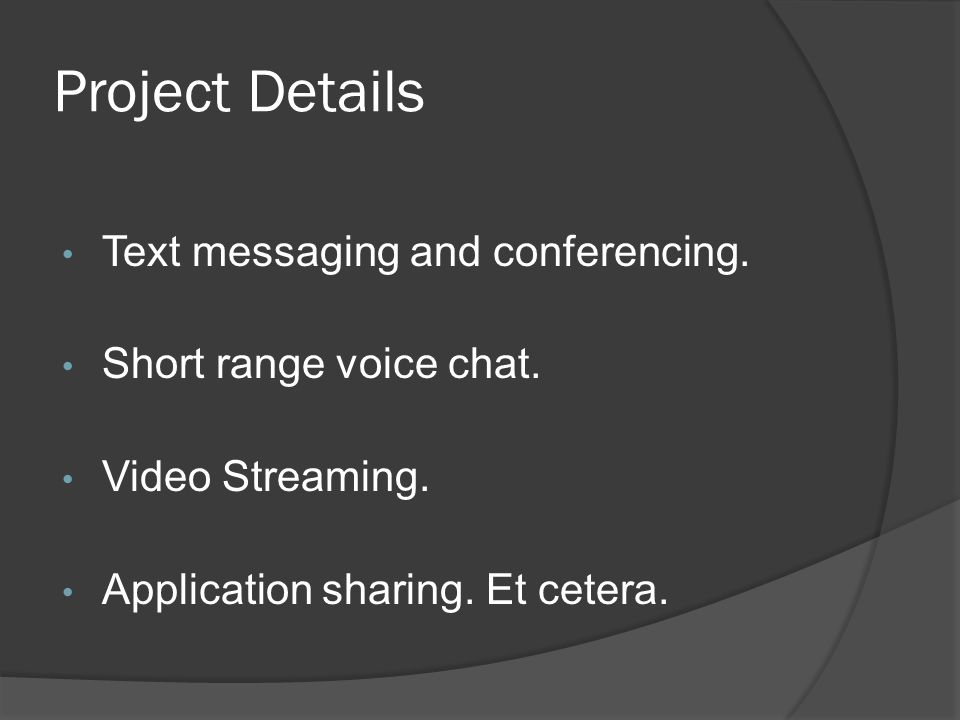 Project Details Text messaging and conferencing. Short range voice chat.