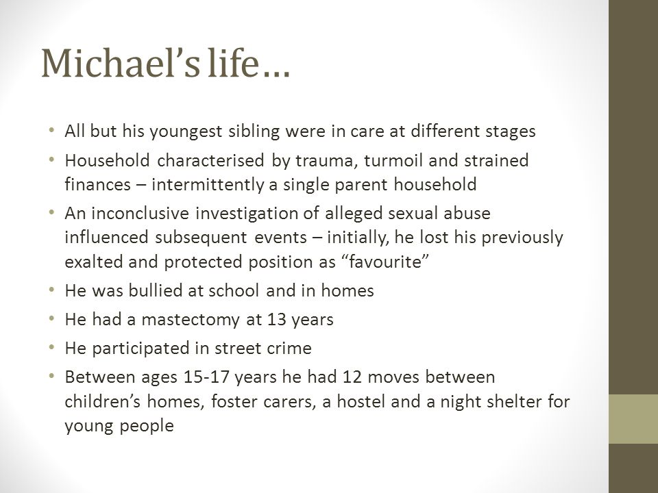 Michael's life… All but his youngest sibling were in care at different stages Household characterised by trauma, turmoil and strained finances – intermittently a single parent household An inconclusive investigation of alleged sexual abuse influenced subsequent events – initially, he lost his previously exalted and protected position as favourite He was bullied at school and in homes He had a mastectomy at 13 years He participated in street crime Between ages 15-17 years he had 12 moves between children's homes, foster carers, a hostel and a night shelter for young people