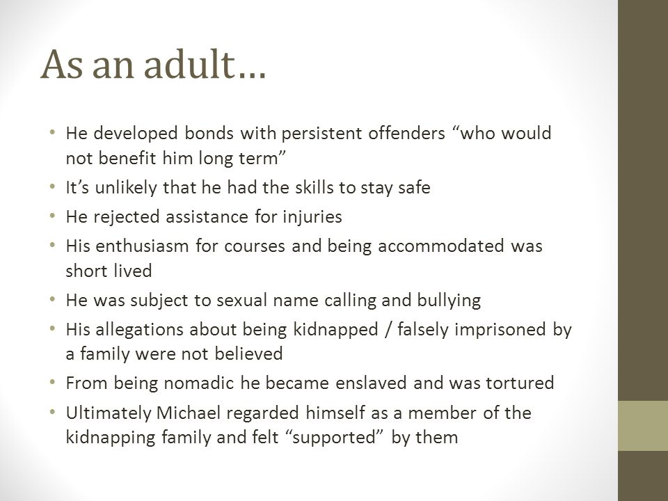 As an adult… He developed bonds with persistent offenders who would not benefit him long term It's unlikely that he had the skills to stay safe He rejected assistance for injuries His enthusiasm for courses and being accommodated was short lived He was subject to sexual name calling and bullying His allegations about being kidnapped / falsely imprisoned by a family were not believed From being nomadic he became enslaved and was tortured Ultimately Michael regarded himself as a member of the kidnapping family and felt supported by them