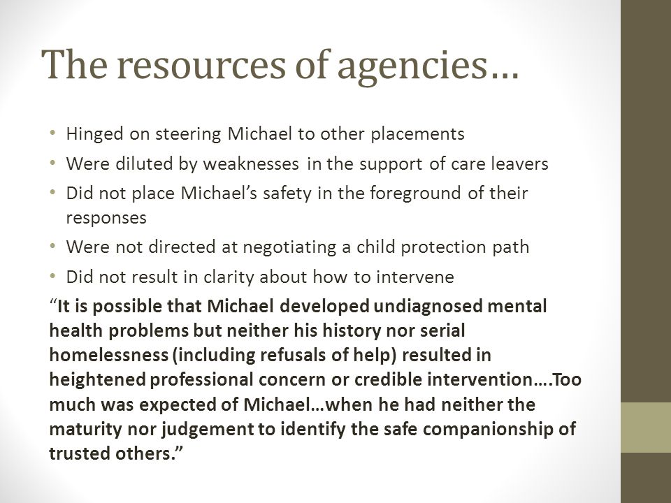 The resources of agencies… Hinged on steering Michael to other placements Were diluted by weaknesses in the support of care leavers Did not place Mich