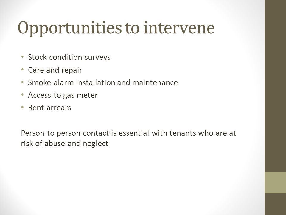 Opportunities to intervene Stock condition surveys Care and repair Smoke alarm installation and maintenance Access to gas meter Rent arrears Person to