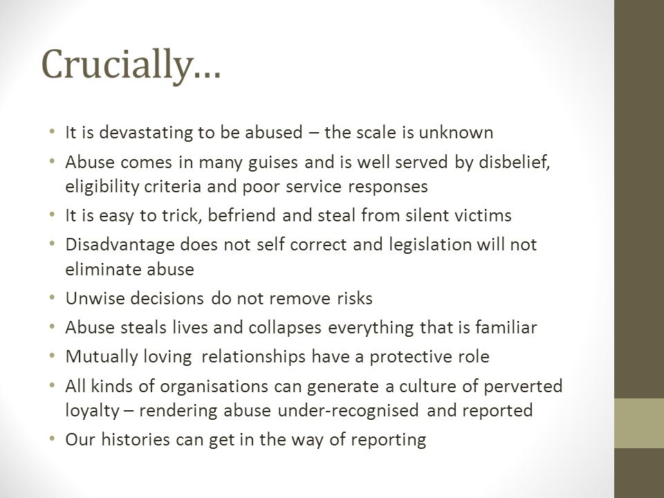 Crucially… It is devastating to be abused – the scale is unknown Abuse comes in many guises and is well served by disbelief, eligibility criteria and poor service responses It is easy to trick, befriend and steal from silent victims Disadvantage does not self correct and legislation will not eliminate abuse Unwise decisions do not remove risks Abuse steals lives and collapses everything that is familiar Mutually loving relationships have a protective role All kinds of organisations can generate a culture of perverted loyalty – rendering abuse under-recognised and reported Our histories can get in the way of reporting