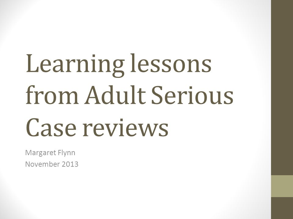 Learning lessons from Adult Serious Case reviews Margaret Flynn November 2013