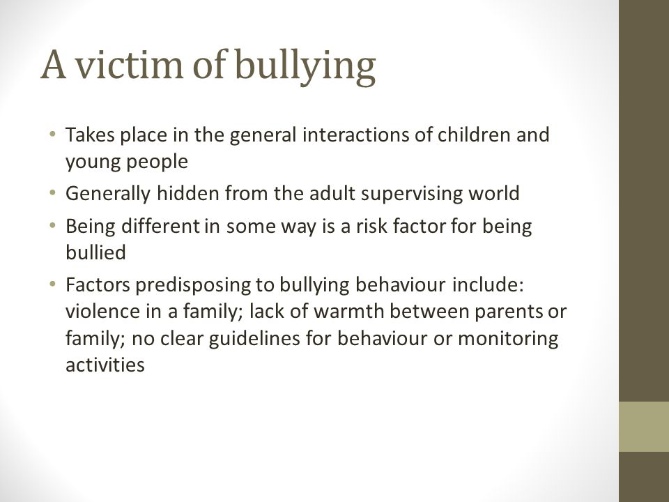 A victim of bullying Takes place in the general interactions of children and young people Generally hidden from the adult supervising world Being different in some way is a risk factor for being bullied Factors predisposing to bullying behaviour include: violence in a family; lack of warmth between parents or family; no clear guidelines for behaviour or monitoring activities