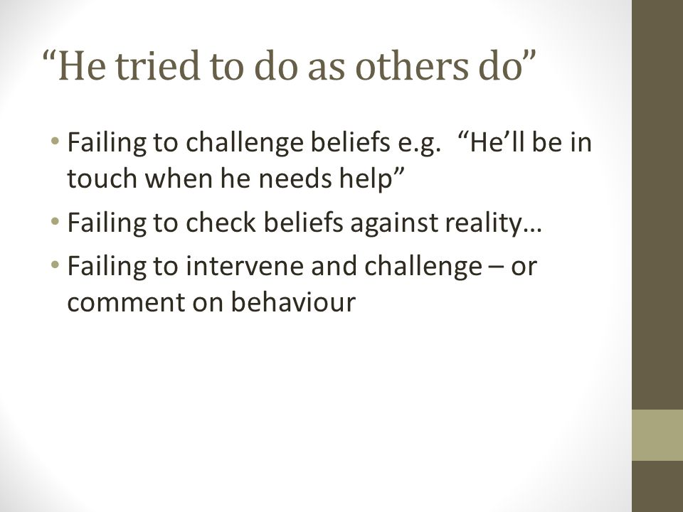 He tried to do as others do Failing to challenge beliefs e.g.