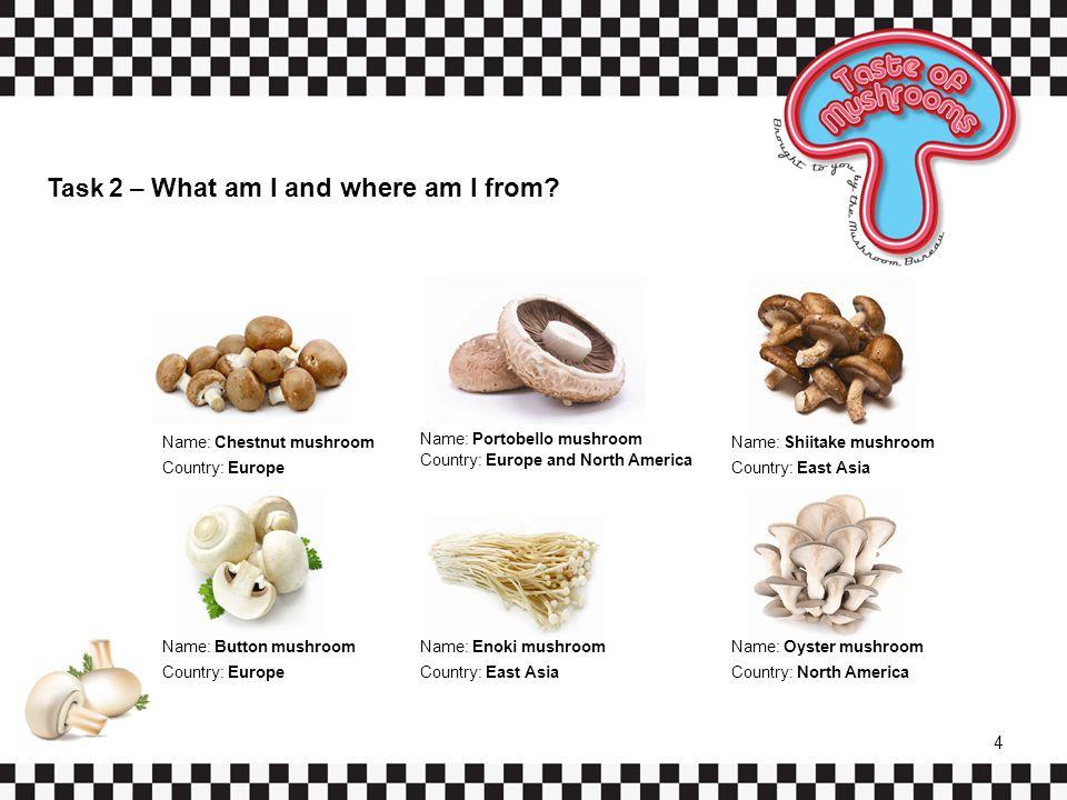 Task 2 – What am I and where am I from? Name: Chestnut mushroom Country: Europe Name: Portobello mushroom Country: Europe and North America Name: Shii