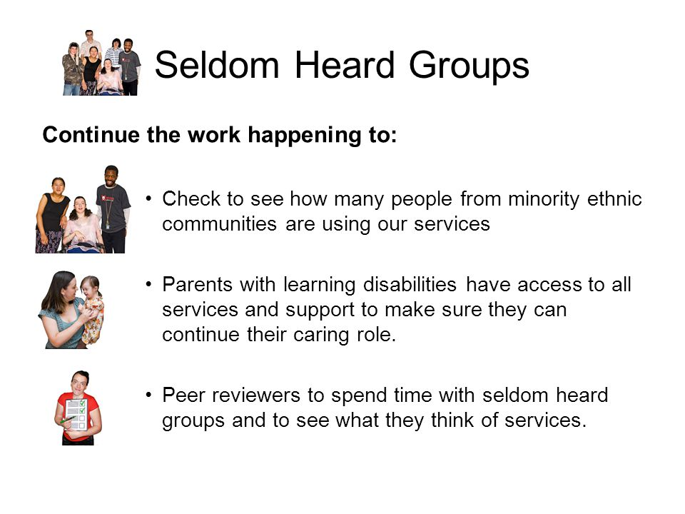 Seldom Heard Groups Continue the work happening to: Check to see how many people from minority ethnic communities are using our services Parents with learning disabilities have access to all services and support to make sure they can continue their caring role.