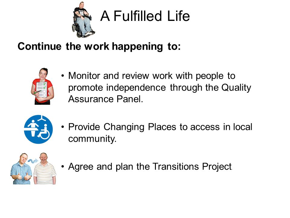 A Fulfilled Life Continue the work happening to: Monitor and review work with people to promote independence through the Quality Assurance Panel.