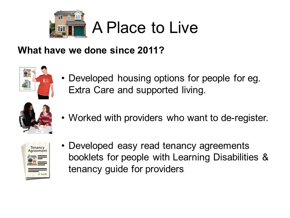 A Place to Live What have we done since 2011. Developed housing options for people for eg.