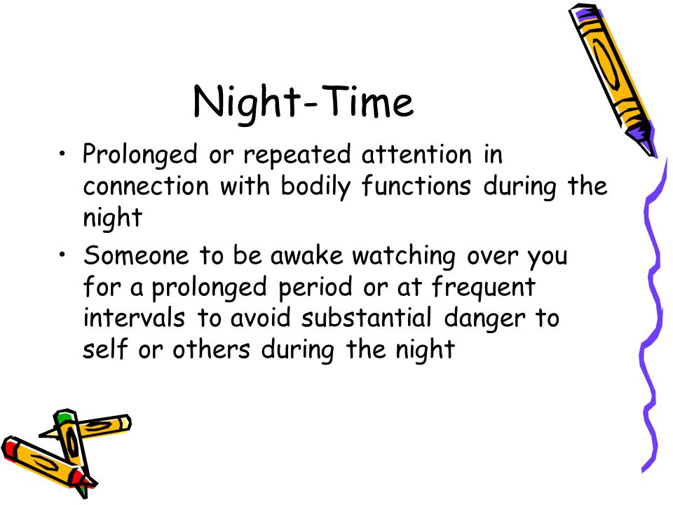 Night-Time Prolonged or repeated attention in connection with bodily functions during the night Someone to be awake watching over you for a prolonged period or at frequent intervals to avoid substantial danger to self or others during the night