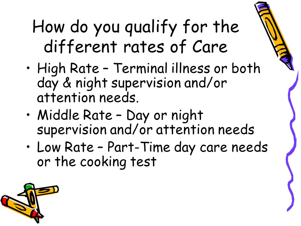 How do you qualify for the different rates of Care High Rate – Terminal illness or both day & night supervision and/or attention needs.