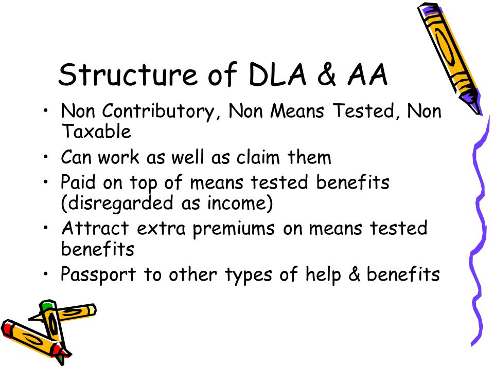 Structure of DLA & AA Non Contributory, Non Means Tested, Non Taxable Can work as well as claim them Paid on top of means tested benefits (disregarded as income) Attract extra premiums on means tested benefits Passport to other types of help & benefits