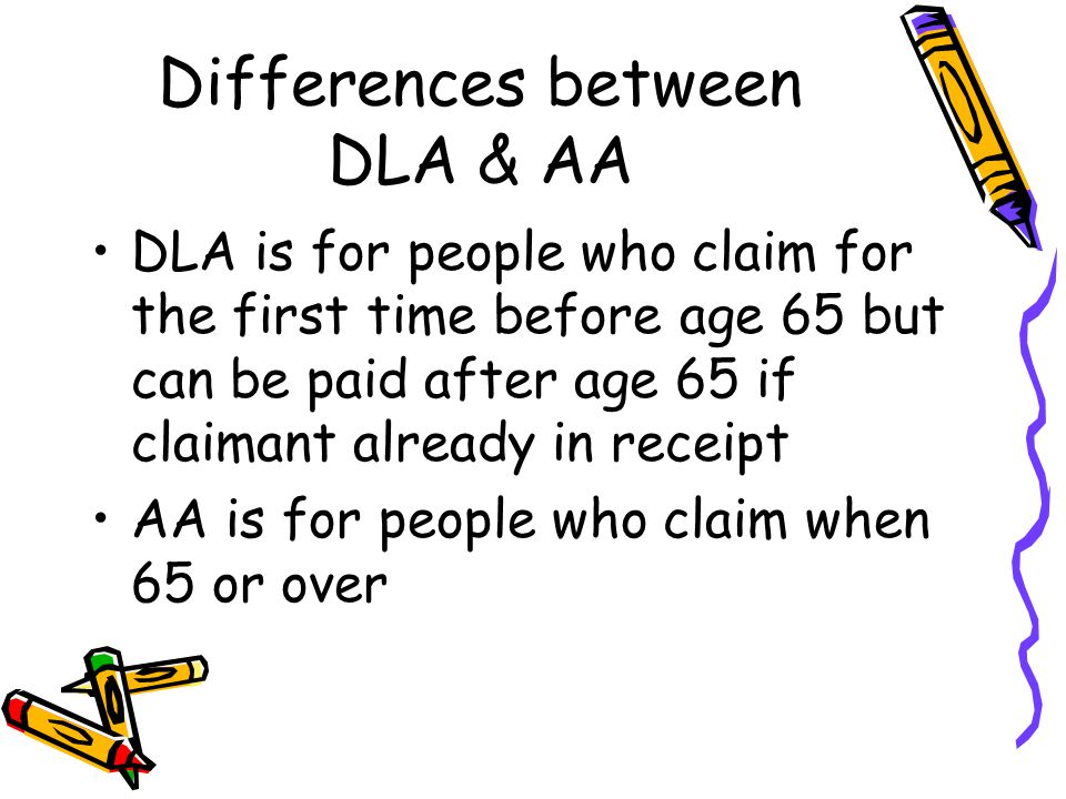 Differences between DLA & AA DLA is for people who claim for the first time before age 65 but can be paid after age 65 if claimant already in receipt AA is for people who claim when 65 or over