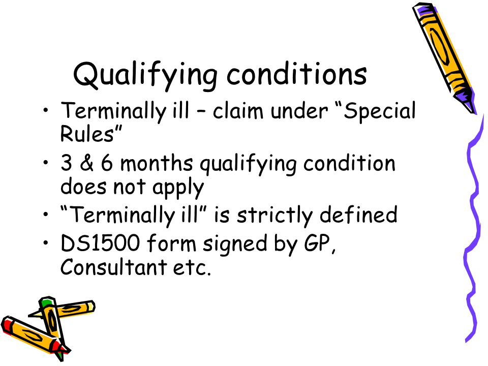 Qualifying conditions Terminally ill – claim under Special Rules 3 & 6 months qualifying condition does not apply Terminally ill is strictly defined DS1500 form signed by GP, Consultant etc.