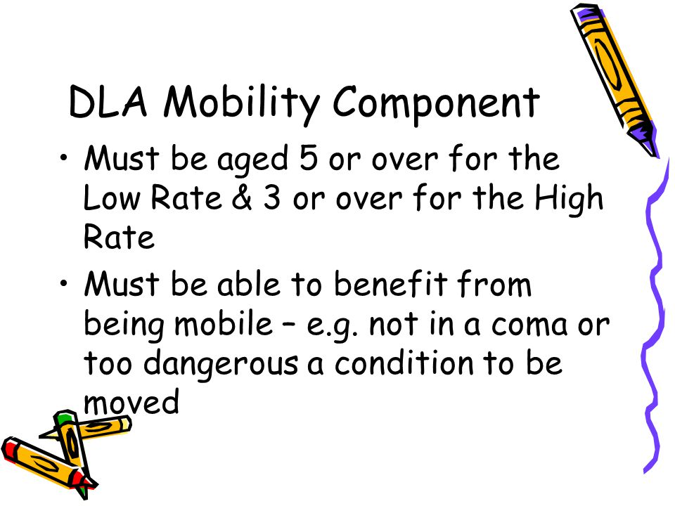 Mobility Component Higher Rate Unable to walk at all Virtually unable to walk - without severe discomfort Exertion of walking could endanger life or cause serious deterioration in health Both deaf & blind No legs or feet Receive higher rate Care component, severely mentally impaired & severe behavioural problems