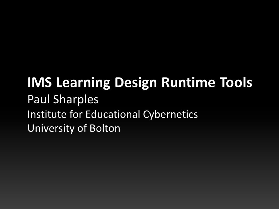 IMS Learning Design Runtime Tools Paul Sharples Institute for Educational Cybernetics University of Bolton