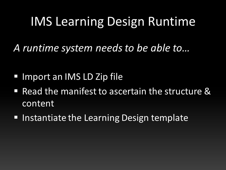 IMS Learning Design Runtime A runtime system needs to be able to…  Import an IMS LD Zip file  Read the manifest to ascertain the structure & content  Instantiate the Learning Design template