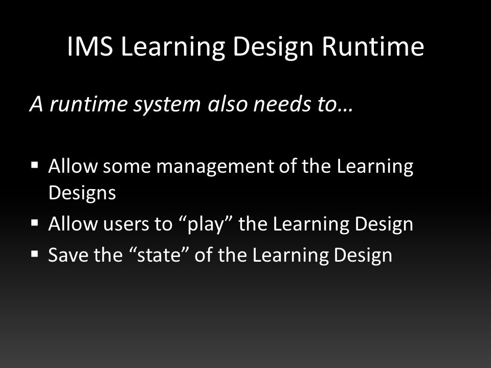 IMS Learning Design Runtime A runtime system also needs to…  Allow some management of the Learning Designs  Allow users to play the Learning Design  Save the state of the Learning Design