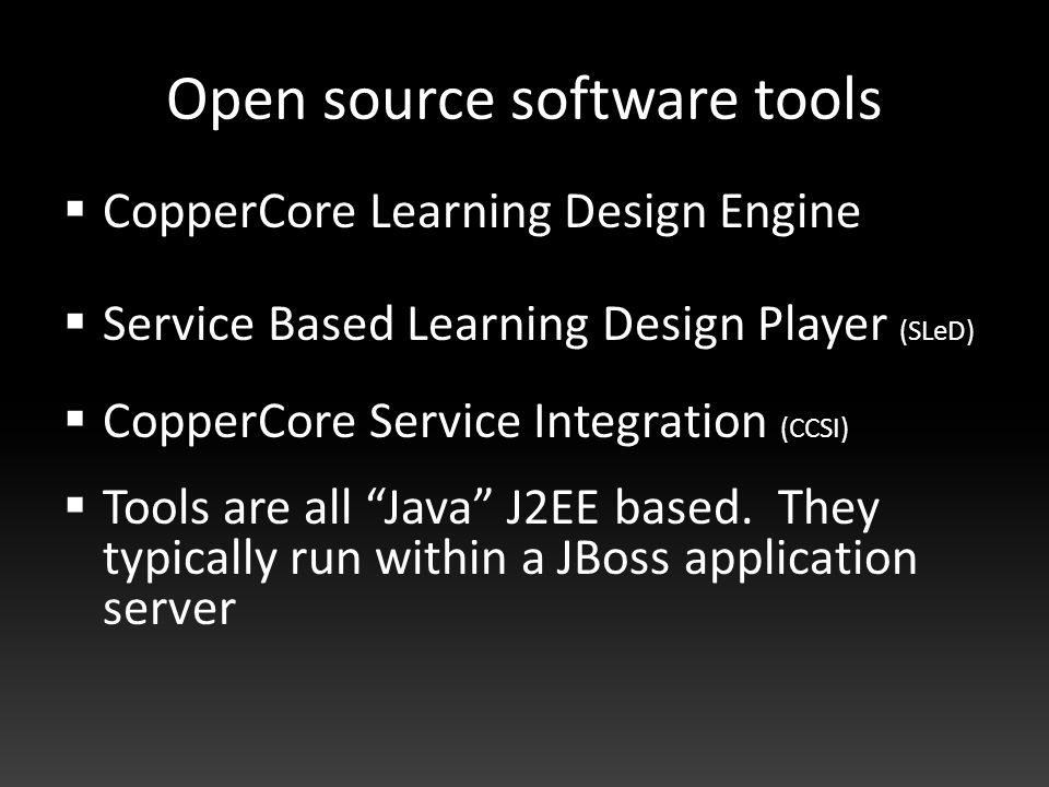 Open source software tools  CopperCore Learning Design Engine  Service Based Learning Design Player (SLeD)  CopperCore Service Integration (CCSI)  Tools are all Java J2EE based.