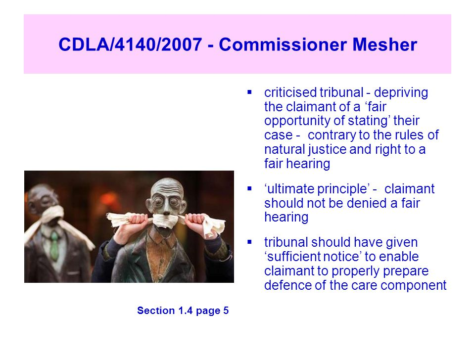 CDLA/4140/2007 - Commissioner Mesher Section 1.4 page 5  criticised tribunal - depriving the claimant of a 'fair opportunity of stating' their case -