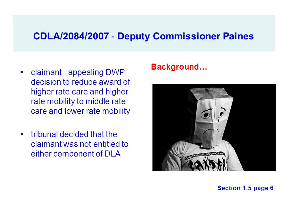 CDLA/2084/2007 - Deputy Commissioner Paines  claimant - appealing DWP decision to reduce award of higher rate care and higher rate mobility to middle
