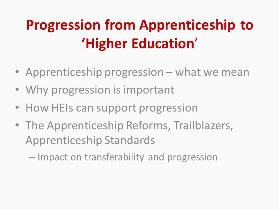 Progression from Apprenticeship to 'Higher Education' Apprenticeship progression – what we mean Why progression is important How HEIs can support progression The Apprenticeship Reforms, Trailblazers, Apprenticeship Standards – Impact on transferability and progression