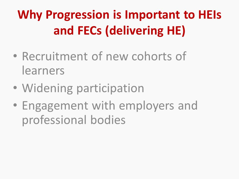 Why Progression is Important to HEIs and FECs (delivering HE) Recruitment of new cohorts of learners Widening participation Engagement with employers and professional bodies
