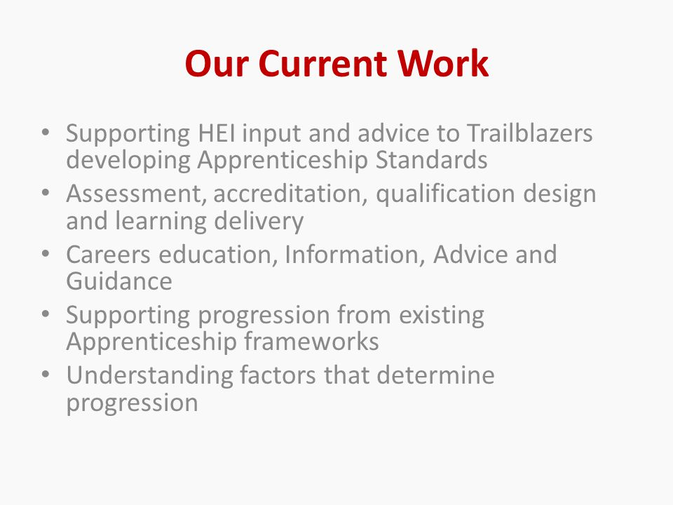 Our Current Work Supporting HEI input and advice to Trailblazers developing Apprenticeship Standards Assessment, accreditation, qualification design and learning delivery Careers education, Information, Advice and Guidance Supporting progression from existing Apprenticeship frameworks Understanding factors that determine progression