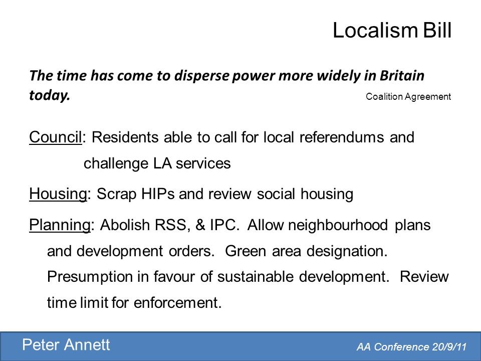 AA Conference 20/9/11 Peter Annett Localism Bill Council: Residents able to call for local referendums and challenge LA services Housing: Scrap HIPs and review social housing Planning: Abolish RSS, & IPC.