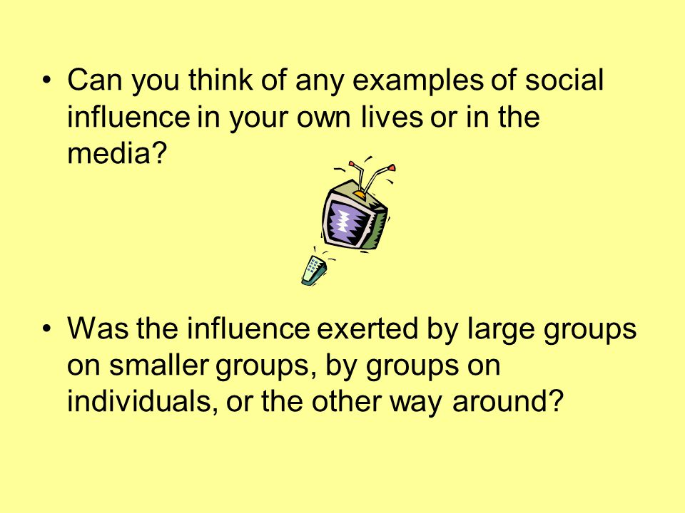 Can you think of any examples of social influence in your own lives or in the media? Was the influence exerted by large groups on smaller groups, by g