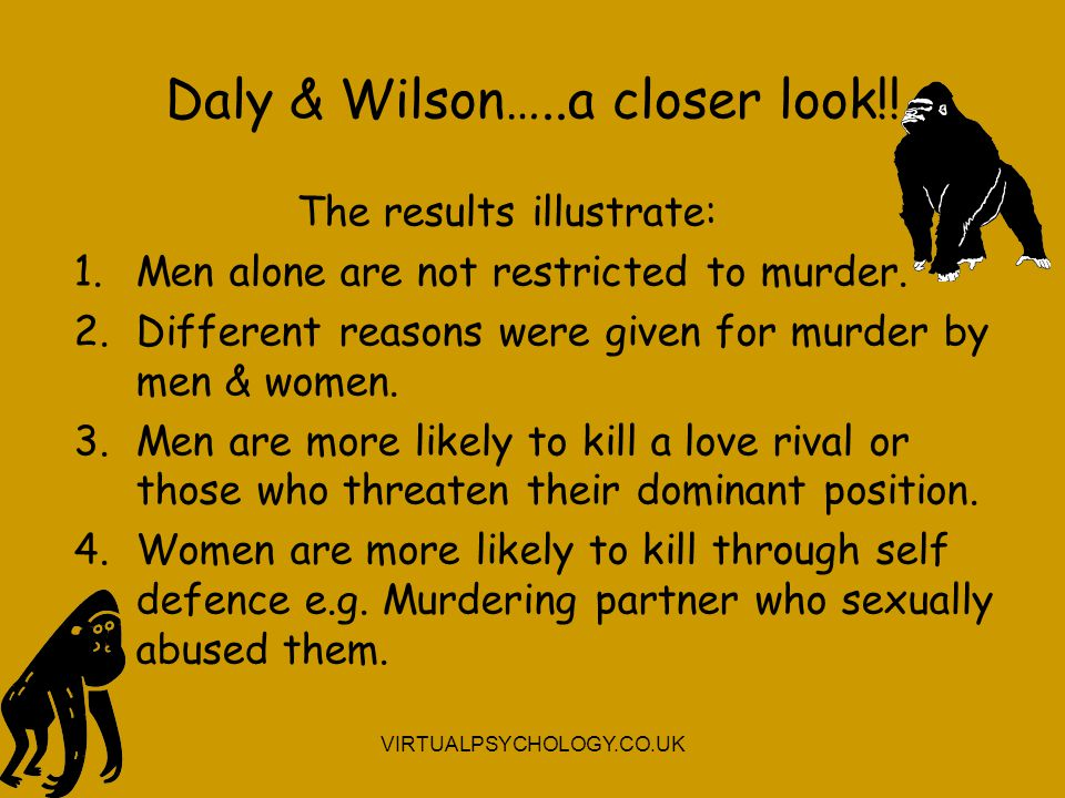 Daly & Wilson…..a closer look!! The results illustrate: 1.Men alone are not restricted to murder. 2.Different reasons were given for murder by men & w