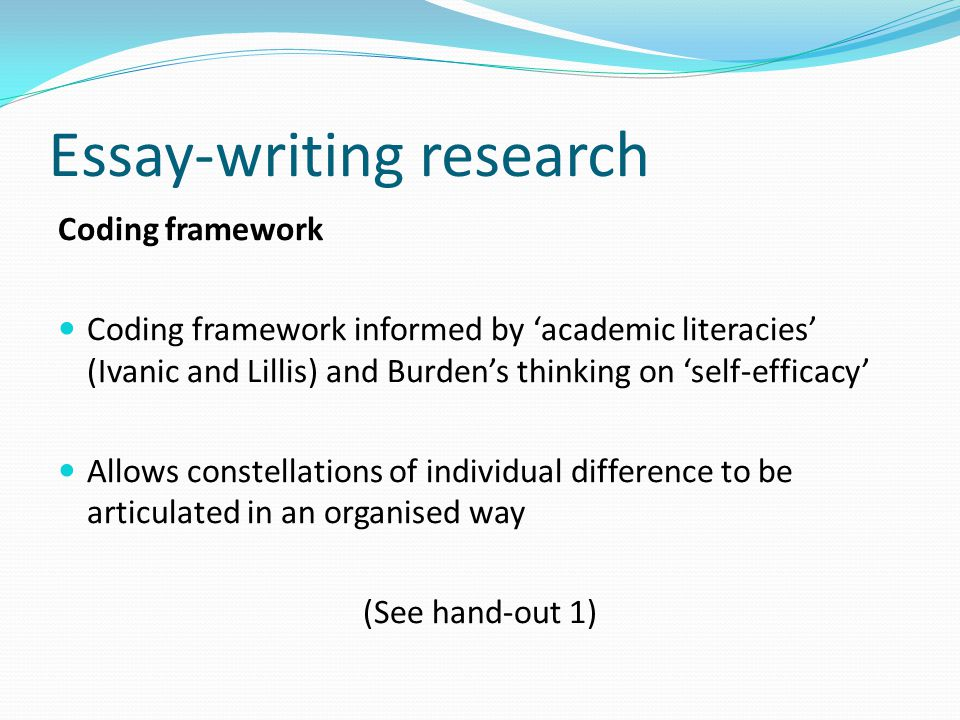 Essay-writing research Coding framework Coding framework informed by 'academic literacies' (Ivanic and Lillis) and Burden's thinking on 'self-efficacy' Allows constellations of individual difference to be articulated in an organised way (See hand-out 1)