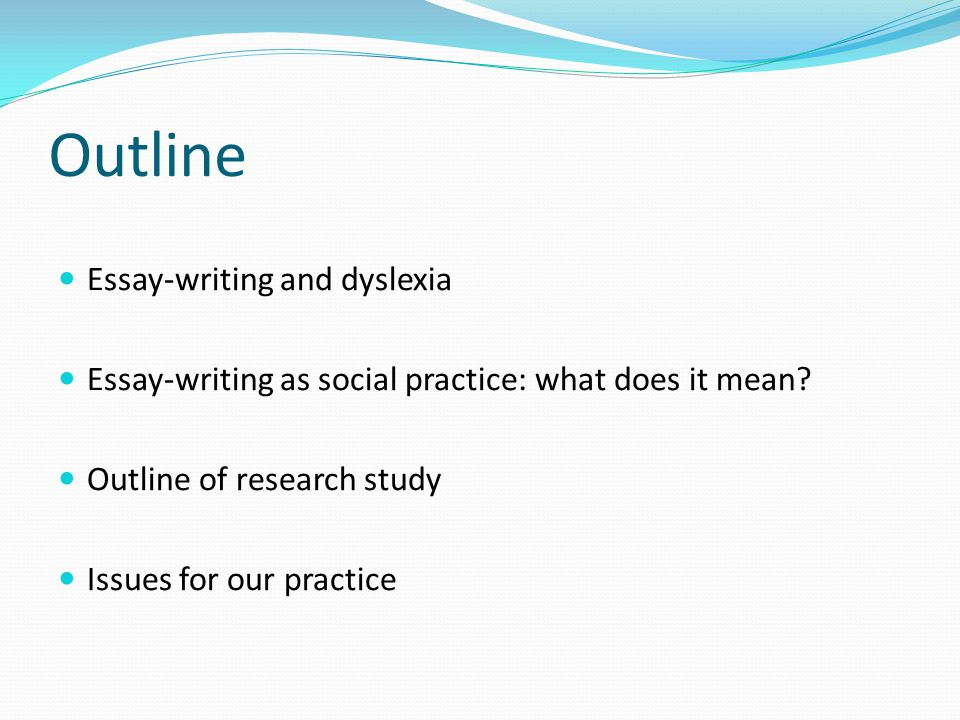 Outline Essay-writing and dyslexia Essay-writing as social practice: what does it mean.