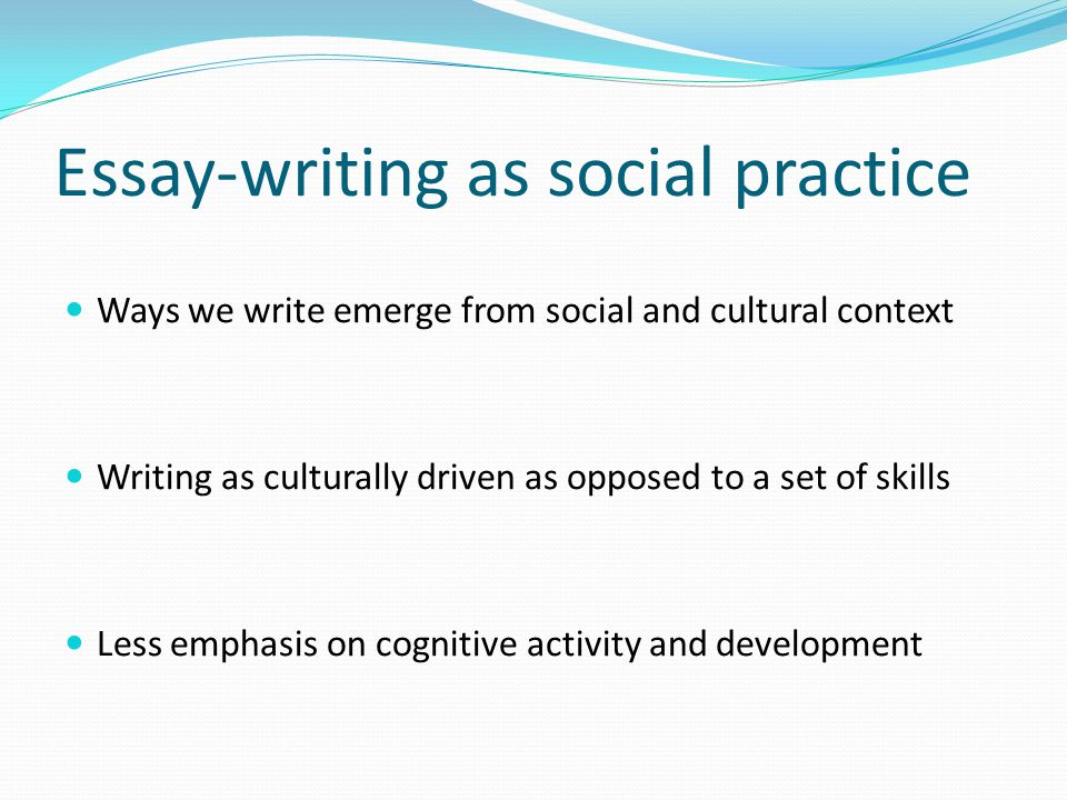 Essay-writing as social practice Ways we write emerge from social and cultural context Writing as culturally driven as opposed to a set of skills Less emphasis on cognitive activity and development