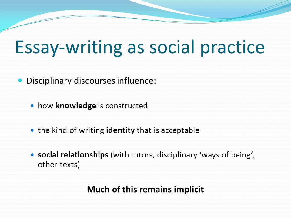 Essay-writing as social practice Disciplinary discourses influence: how knowledge is constructed the kind of writing identity that is acceptable social relationships (with tutors, disciplinary 'ways of being', other texts) Much of this remains implicit