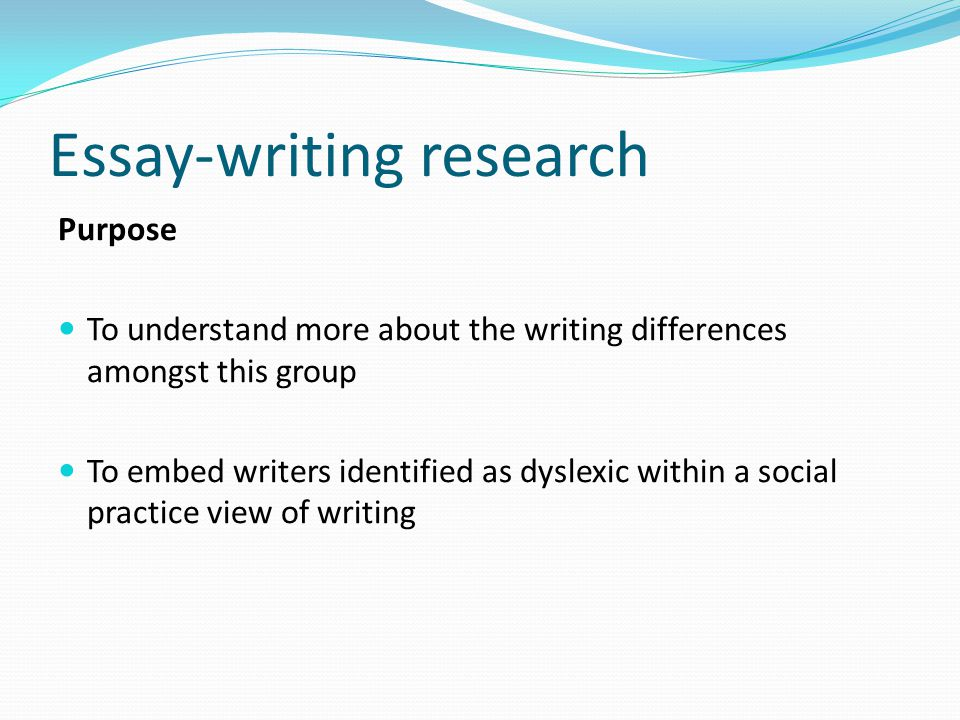 Essay-writing research Purpose To understand more about the writing differences amongst this group To embed writers identified as dyslexic within a social practice view of writing