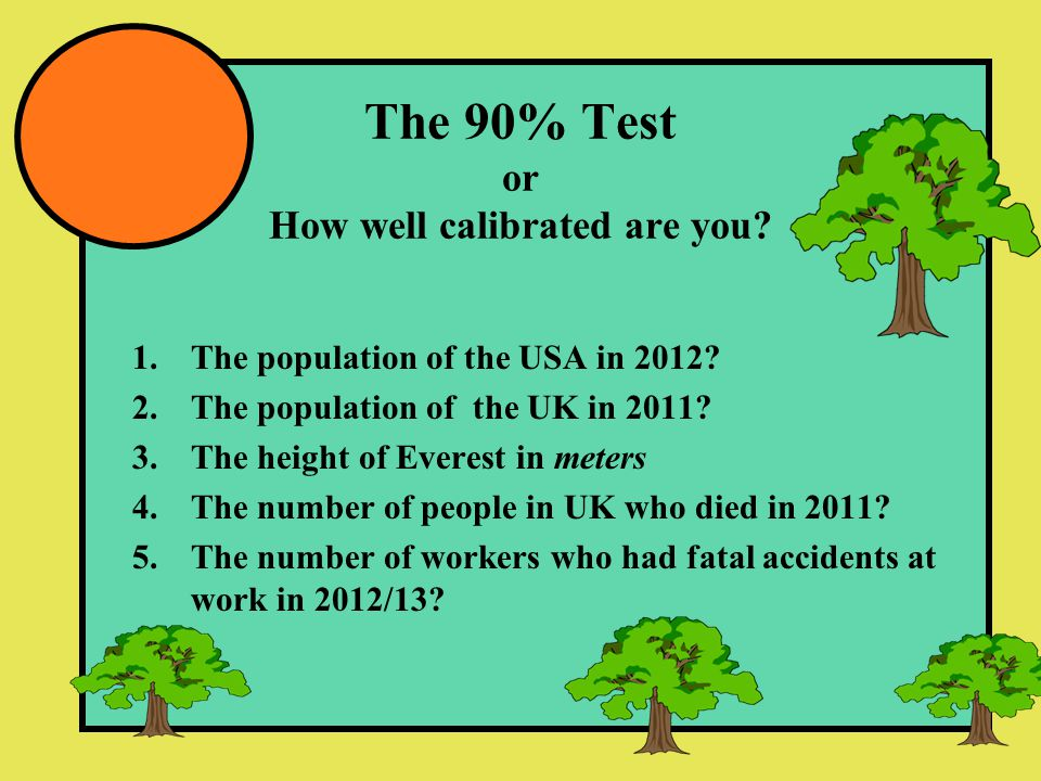 The 90% Test or How well calibrated are you? 1.The population of the USA in 2012? 2.The population of the UK in 2011? 3.The height of Everest in meter