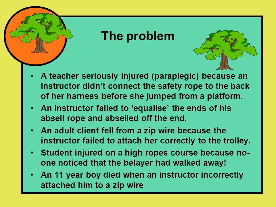 The problem A teacher seriously injured (paraplegic) because an instructor didn't connect the safety rope to the back of her harness before she jumped